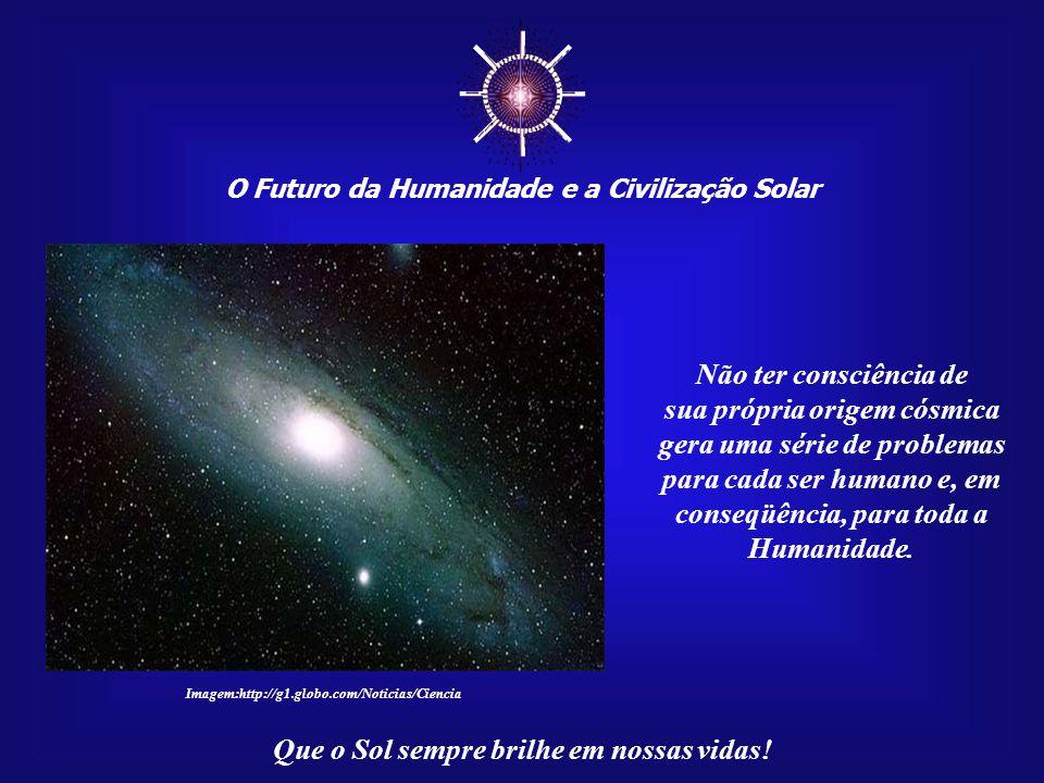 ☼ O Futuro da Humanidade e a Civilização Solar Que o Sol sempre brilhe em nossas vidas! Todos sabem que o Sol é a nossa fonte física de vida. Isso nin