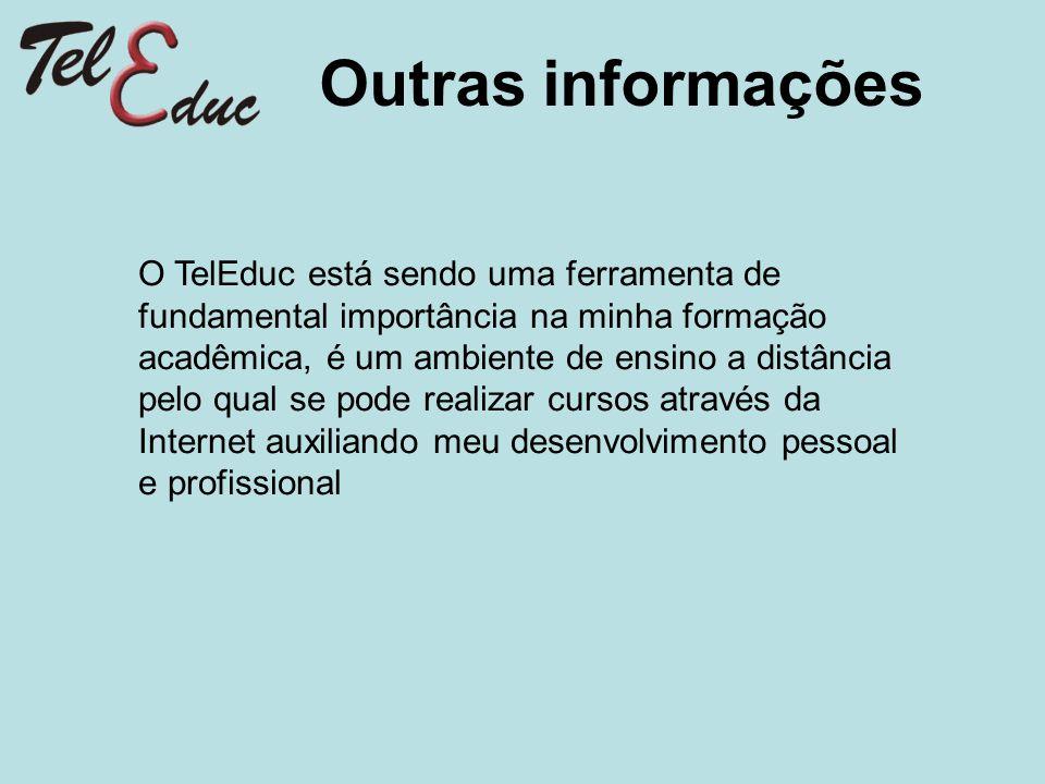 Outras informações O TelEduc está sendo uma ferramenta de fundamental importância na minha formação acadêmica, é um ambiente de ensino a distância pel