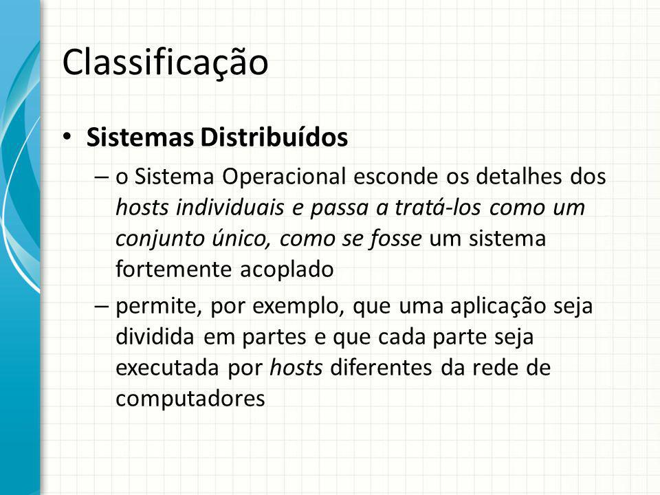 Classificação Sistemas Distribuídos – o Sistema Operacional esconde os detalhes dos hosts individuais e passa a tratá-los como um conjunto único, como se fosse um sistema fortemente acoplado – permite, por exemplo, que uma aplicação seja dividida em partes e que cada parte seja executada por hosts diferentes da rede de computadores