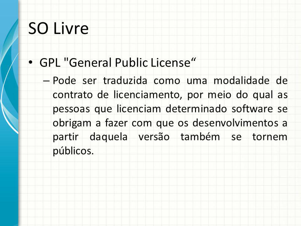 SO Livre GPL General Public License – Pode ser traduzida como uma modalidade de contrato de licenciamento, por meio do qual as pessoas que licenciam determinado software se obrigam a fazer com que os desenvolvimentos a partir daquela versão também se tornem públicos.