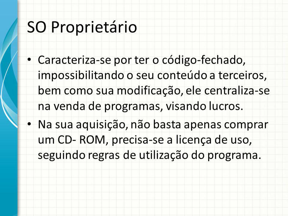SO Proprietário Caracteriza-se por ter o código-fechado, impossibilitando o seu conteúdo a terceiros, bem como sua modificação, ele centraliza-se na venda de programas, visando lucros.