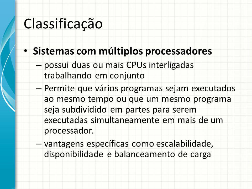 Classificação Sistemas com múltiplos processadores – possui duas ou mais CPUs interligadas trabalhando em conjunto – Permite que vários programas sejam executados ao mesmo tempo ou que um mesmo programa seja subdividido em partes para serem executadas simultaneamente em mais de um processador.