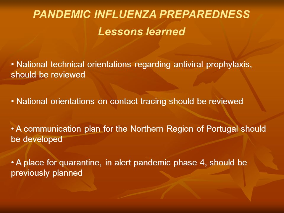 PANDEMIC INFLUENZA PREPAREDNESS Lessons learned National technical orientations regarding antiviral prophylaxis, should be reviewed National orientations on contact tracing should be reviewed A communication plan for the Northern Region of Portugal should be developed A place for quarantine, in alert pandemic phase 4, should be previously planned