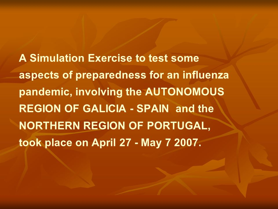 A Simulation Exercise to test some aspects of preparedness for an influenza pandemic, involving the AUTONOMOUS REGION OF GALICIA - SPAIN and the NORTHERN REGION OF PORTUGAL, took place on April 27 - May 7 2007.