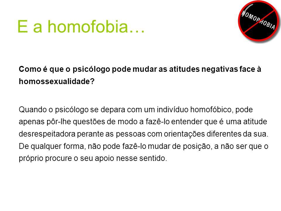 E a homofobia… Como é que o psicólogo pode mudar as atitudes negativas face à homossexualidade? Quando o psicólogo se depara com um indivíduo homofóbi