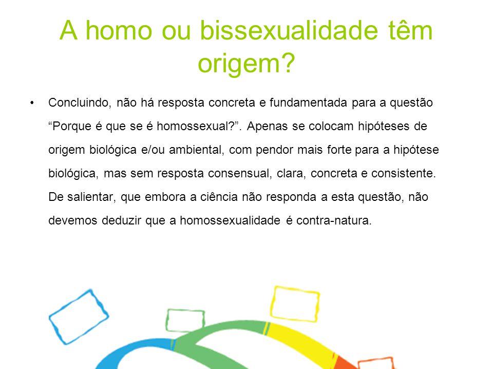 """A homo ou bissexualidade têm origem? Concluindo, não há resposta concreta e fundamentada para a questão """"Porque é que se é homossexual?"""". Apenas se co"""