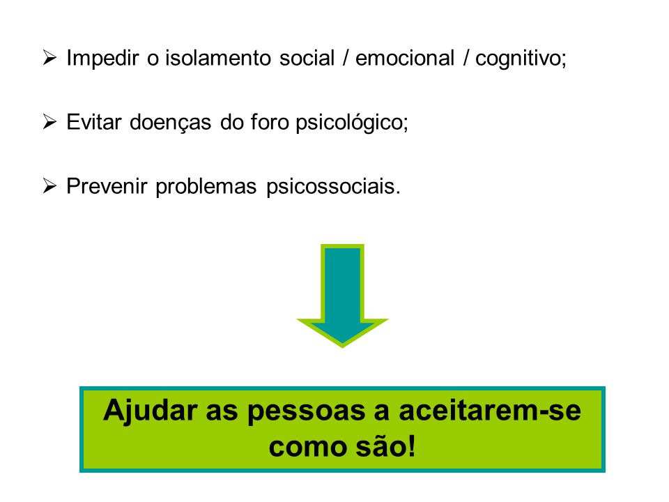  Impedir o isolamento social / emocional / cognitivo;  Evitar doenças do foro psicológico;  Prevenir problemas psicossociais.