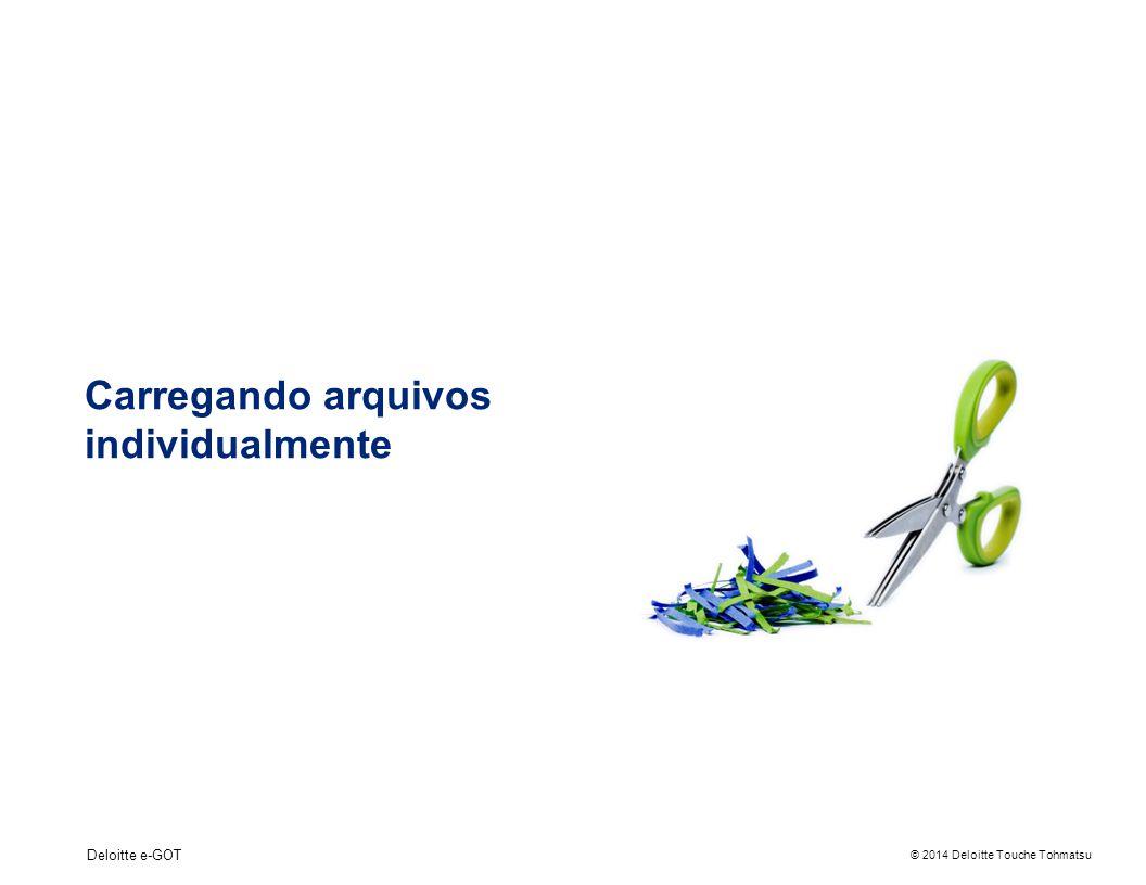 © 2014 Deloitte Touche Tohmatsu Deloitte e-GOT Carregando arquivos individualmente