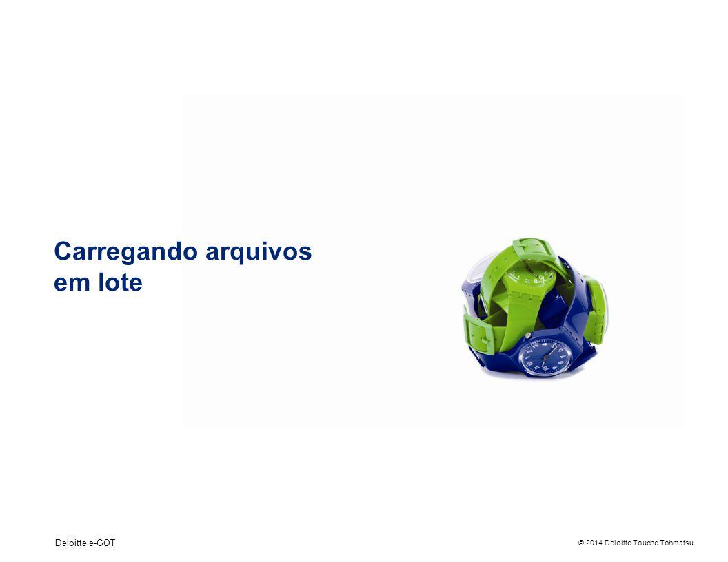 © 2014 Deloitte Touche Tohmatsu Deloitte e-GOT Carregando arquivos em lote