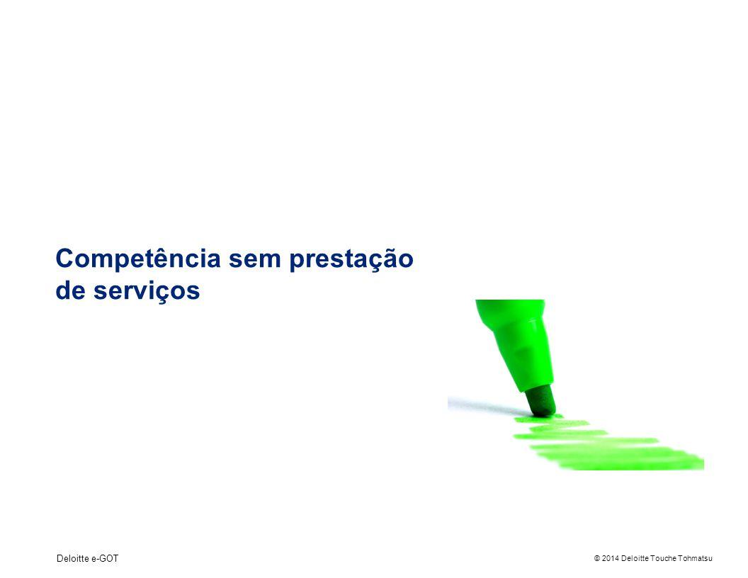 © 2014 Deloitte Touche Tohmatsu Deloitte e-GOT Competência sem prestação de serviços