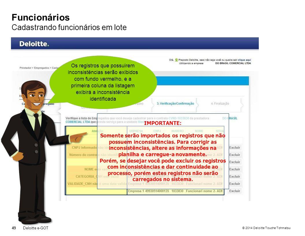 © 2014 Deloitte Touche Tohmatsu Funcionários Cadastrando funcionários em lote 49Deloitte e-GOT Ao carregar a planilha de funcionários, o sistema listará todos os registros carregados, informando os que estão corretos e os que estão com inconsistências Os registros que possuirem inconsistências serão exibidos com fundo vermelho, e a primeira coluna da listagem exibirá a inconsistência identificada IMPORTANTE: Somente serão importados os registros que não possuem inconsistências.