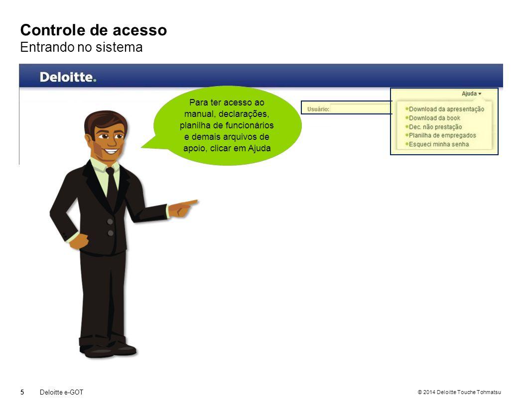 © 2014 Deloitte Touche Tohmatsu Controle de acesso Entrando no sistema 5Deloitte e-GOT Informar os dados de acesso enviados por email (endereço de email e senha) Para ter acesso ao manual, declarações, planilha de funcionários e demais arquivos de apoio, clicar em Ajuda