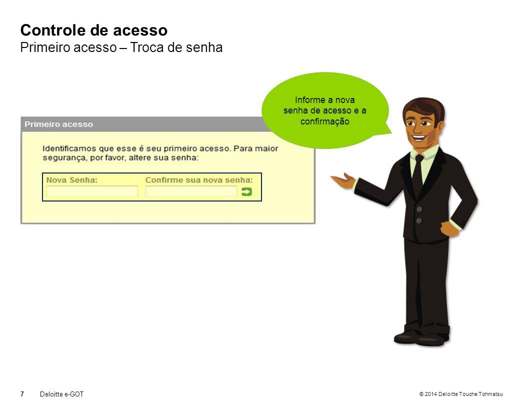 © 2014 Deloitte Touche Tohmatsu Controle de acesso Primeiro acesso – Troca de senha 7Deloitte e-GOT Informe a nova senha de acesso e a confirmação