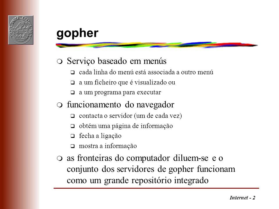 Internet - 43 Tipos de endereços m Usa-se um URL para identificar um recurso q FTP- ftp://utilizador:senha@servidor:porta/caminho;type=tipo tipo: i - binário, a - ascii, d- directório q notícias- nntp://servidor:porta/grupo/artigo q correio- mailto:utilizador@servidor q terminal remoto- telnet://utilizador:senha@servidor:porta q gopher- gopher://servidor:porta/caminho q ficheiro- file://servidor/caminho local: file:///C|/caminho ou file://localhost/caminho q código- javascript:instruções q Web- http://servidor:porta/caminho#fragmento http://servidor:porta/caminho?pesquisa usar apenas caracteres 0-9, A-Z, a-z, $-_.+!*'(), codificar os outros em hexadecimal (US-ASCII) exemplos: / - %2F, .
