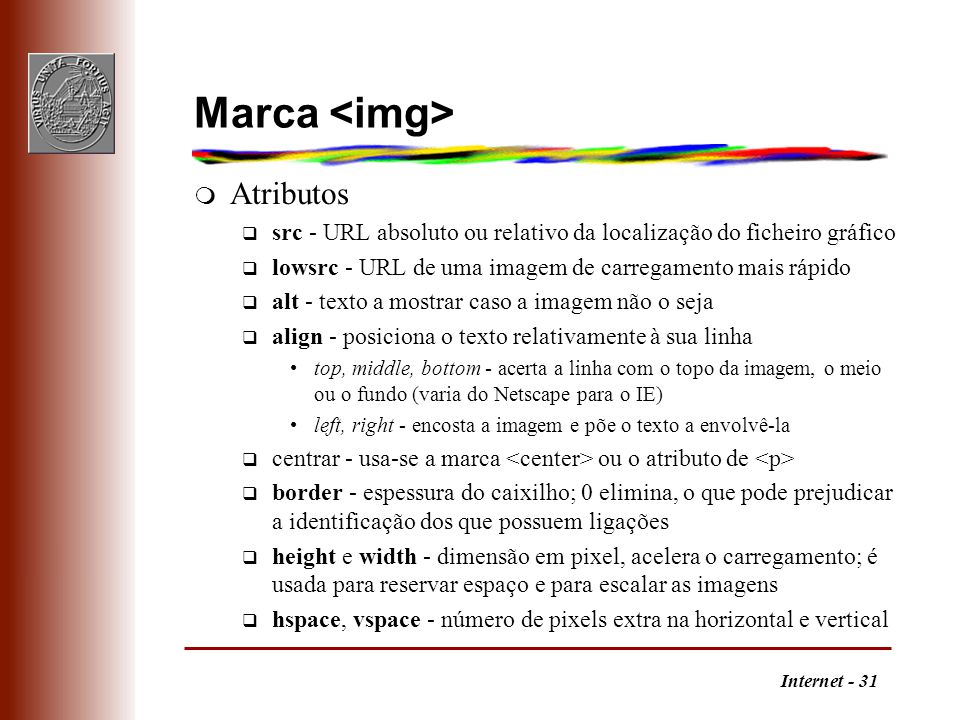 Internet - 31 Marca m Atributos q src - URL absoluto ou relativo da localização do ficheiro gráfico q lowsrc - URL de uma imagem de carregamento mais