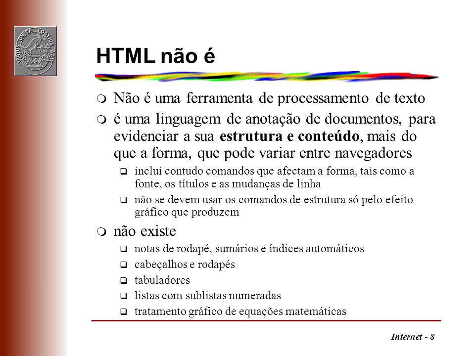 Internet - 8 HTML não é m Não é uma ferramenta de processamento de texto m é uma linguagem de anotação de documentos, para evidenciar a sua estrutura
