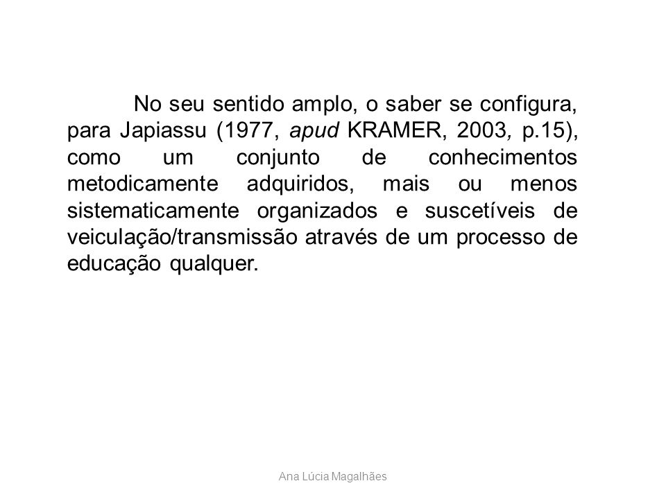 Ana Lúcia Magalhães No seu sentido amplo, o saber se configura, para Japiassu (1977, apud KRAMER, 2003, p.15), como um conjunto de conhecimentos metod