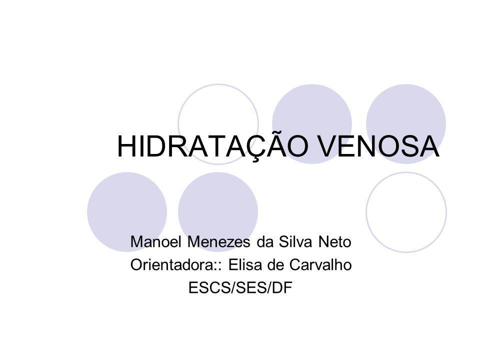 HIDRATAÇÃO VENOSA Manoel Menezes da Silva Neto Orientadora:: Elisa de Carvalho ESCS/SES/DF