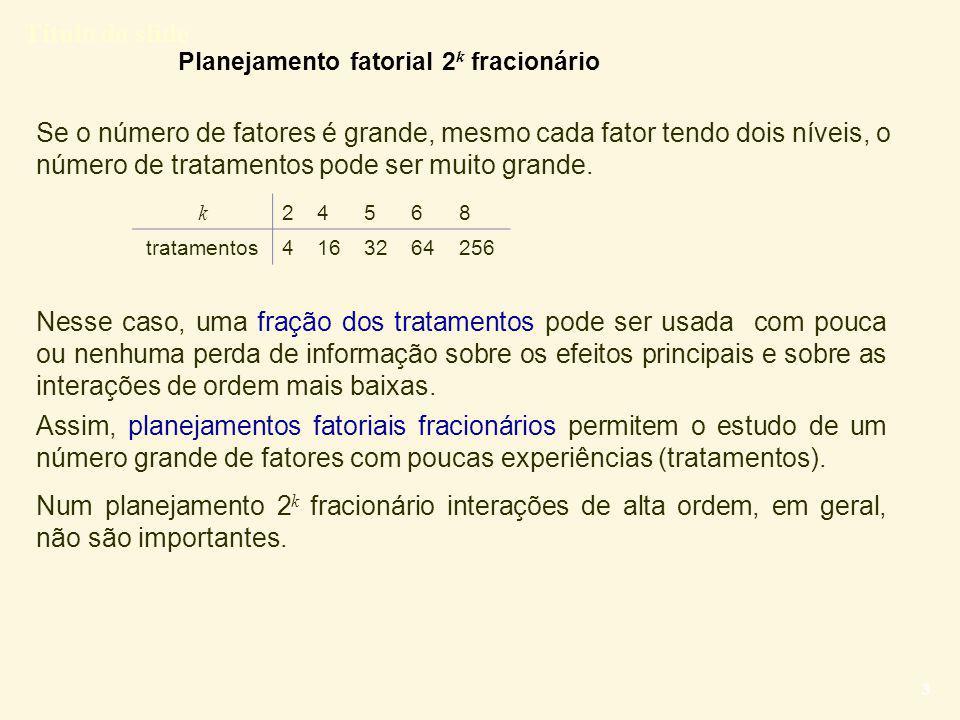 Título do slide 4 Exemplo: Fatorial completo 2 6 Num delineamento 2 6 fracionário um subconjunto dos tratamentos é selecionado, de modo que a maioria dos g.l.