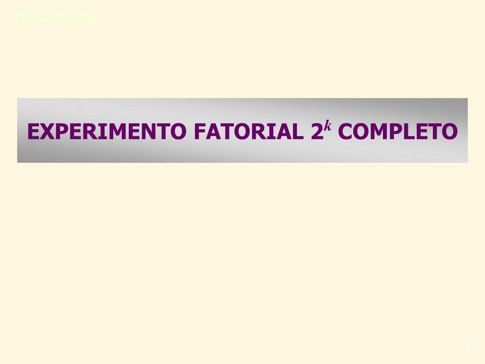 Título do slide 1 EXPERIMENTO FATORIAL 2 k COMPLETO