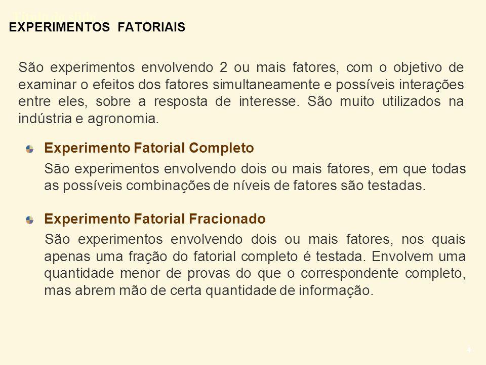 Título do slide 5 EXPERIMENTOS FATORIAIS EM DOIS NÍVEIS Desvantagem dos experimentos fatoriais Número de combinações entre tratamentos cresce rapidamente quando o número de fatores e/ou o numero de níveis dos fatores aumentam.