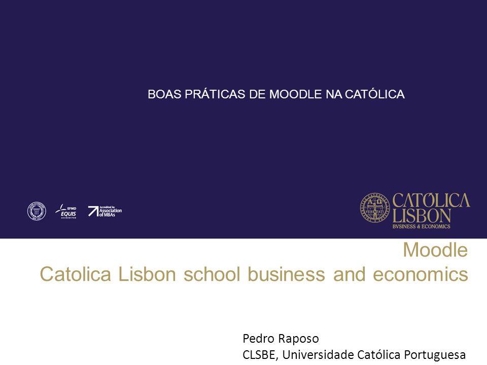 Moodle Catolica Lisbon school business and economics Pedro Raposo CLSBE, Universidade Católica Portuguesa BOAS PRÁTICAS DE MOODLE NA CATÓLICA