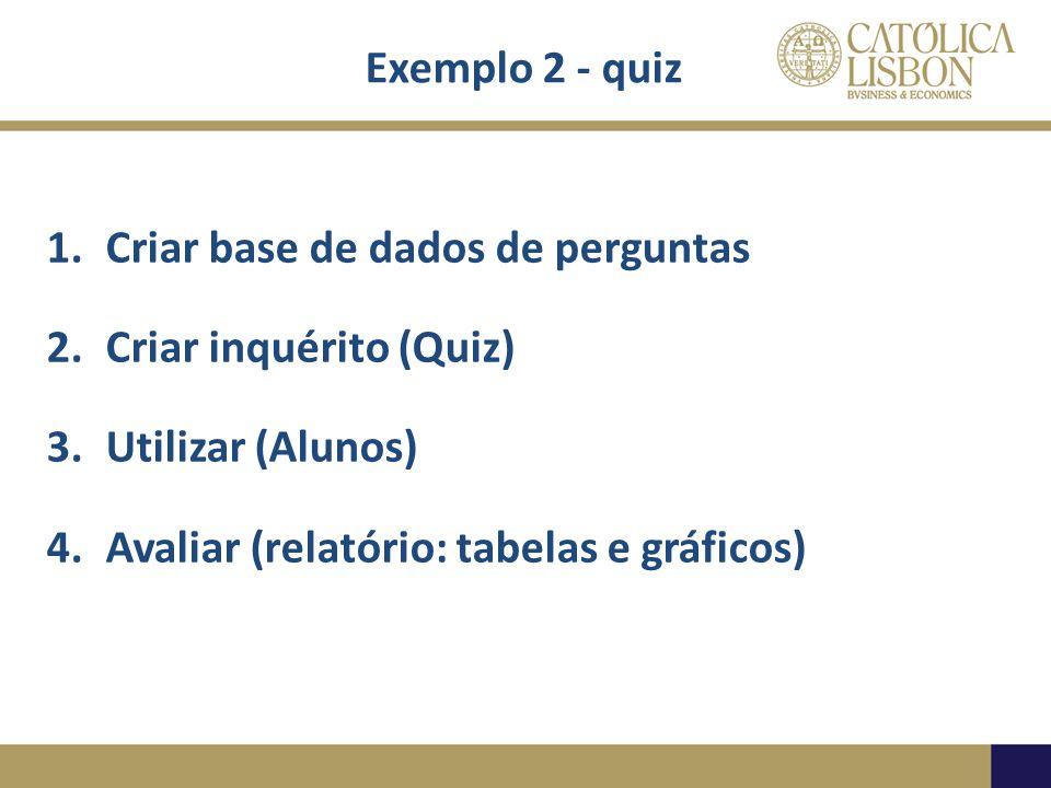 Exemplo 2 - quiz 1.Criar base de dados de perguntas 2.Criar inquérito (Quiz) 3.Utilizar (Alunos) 4.Avaliar (relatório: tabelas e gráficos)
