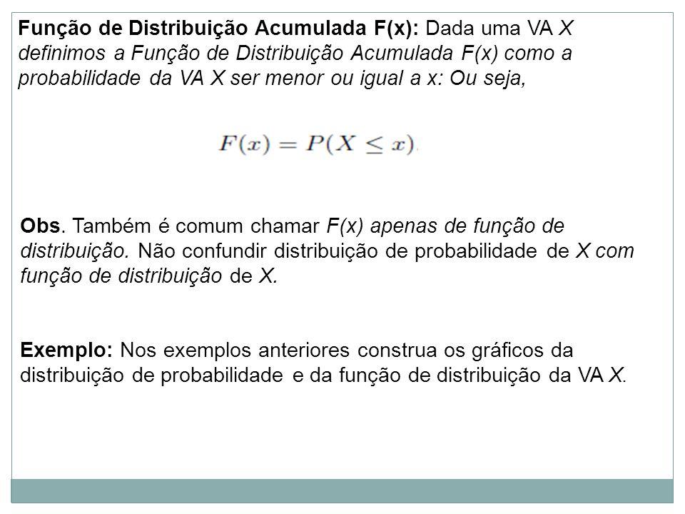 Função de Distribuição Acumulada F(x): Dada uma VA X definimos a Função de Distribuição Acumulada F(x) como a probabilidade da VA X ser menor ou igual a x: Ou seja, Obs.