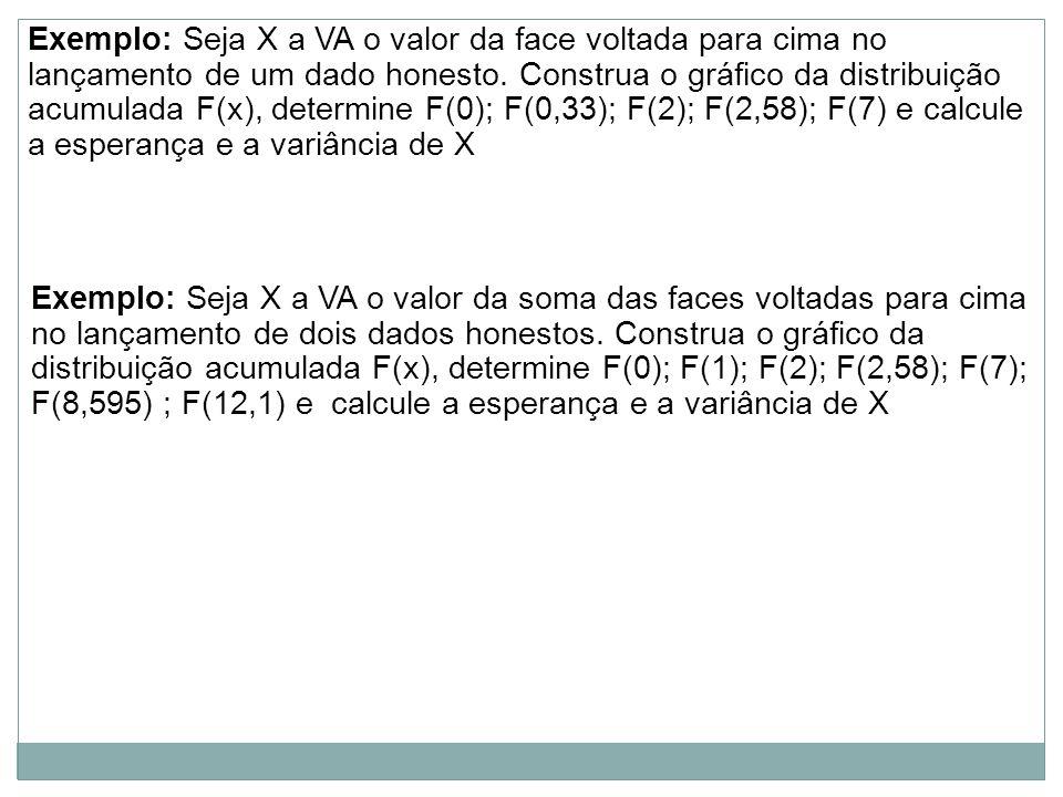Exemplo: Seja X a VA o valor da face voltada para cima no lançamento de um dado honesto. Construa o gráfico da distribuição acumulada F(x), determine