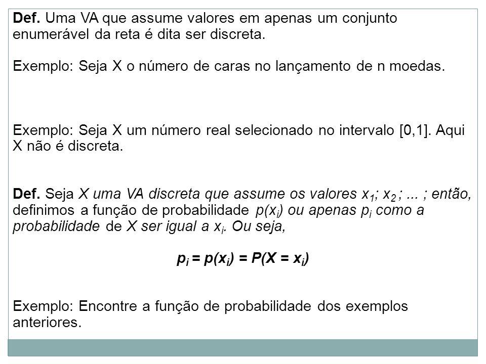 Def. Uma VA que assume valores em apenas um conjunto enumerável da reta é dita ser discreta. Exemplo: Seja X o número de caras no lançamento de n moed