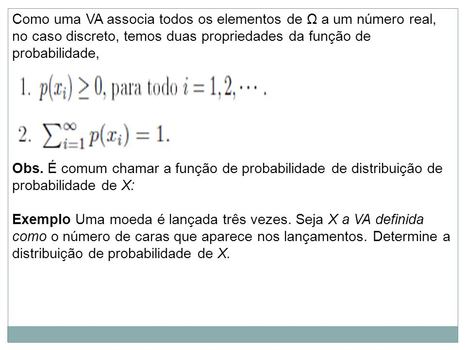 Como uma VA associa todos os elementos de Ω a um número real, no caso discreto, temos duas propriedades da função de probabilidade, Obs. É comum chama