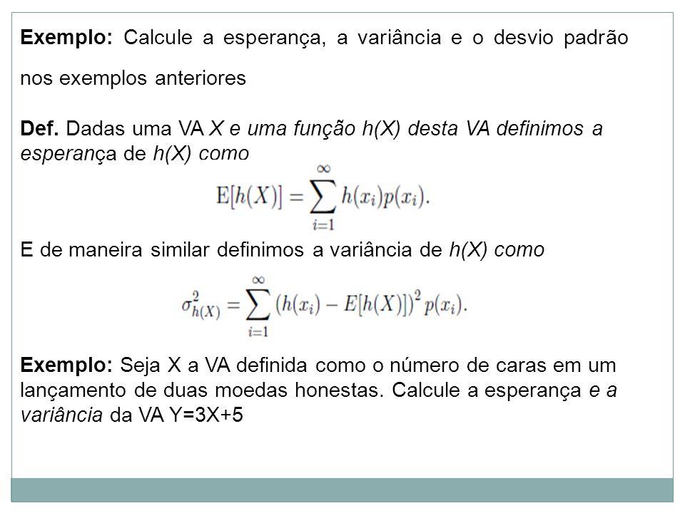 Exemplo: Calcule a esperança, a variância e o desvio padrão nos exemplos anteriores Def. Dadas uma VA X e uma função h(X) desta VA definimos a esperan