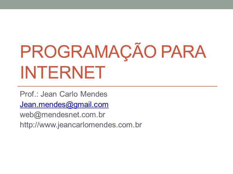 PROGRAMAÇÃO PARA INTERNET Prof.: Jean Carlo Mendes Jean.mendes@gmail.com web@mendesnet.com.br http://www.jeancarlomendes.com.br