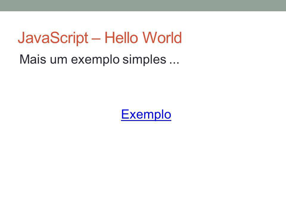 JavaScript – Hello World Mais um exemplo simples... Exemplo