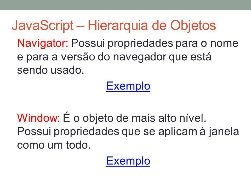 JavaScript – Hierarquia de Objetos Navigator: Possui propriedades para o nome e para a versão do navegador que está sendo usado. Exemplo Window: É o o