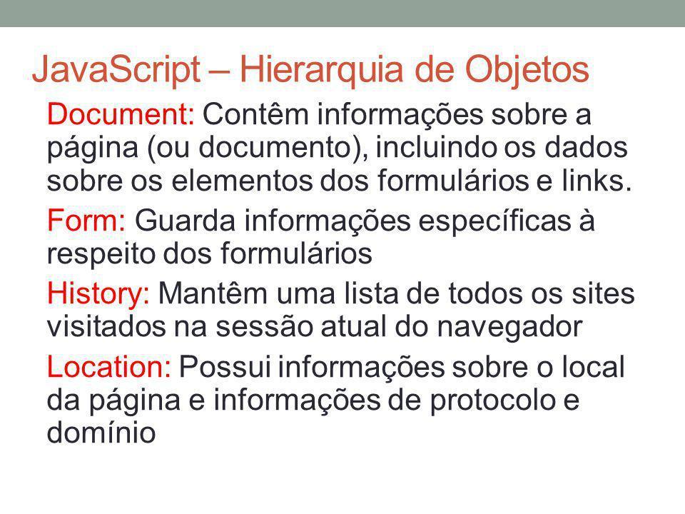 JavaScript – Hierarquia de Objetos Document: Contêm informações sobre a página (ou documento), incluindo os dados sobre os elementos dos formulários e