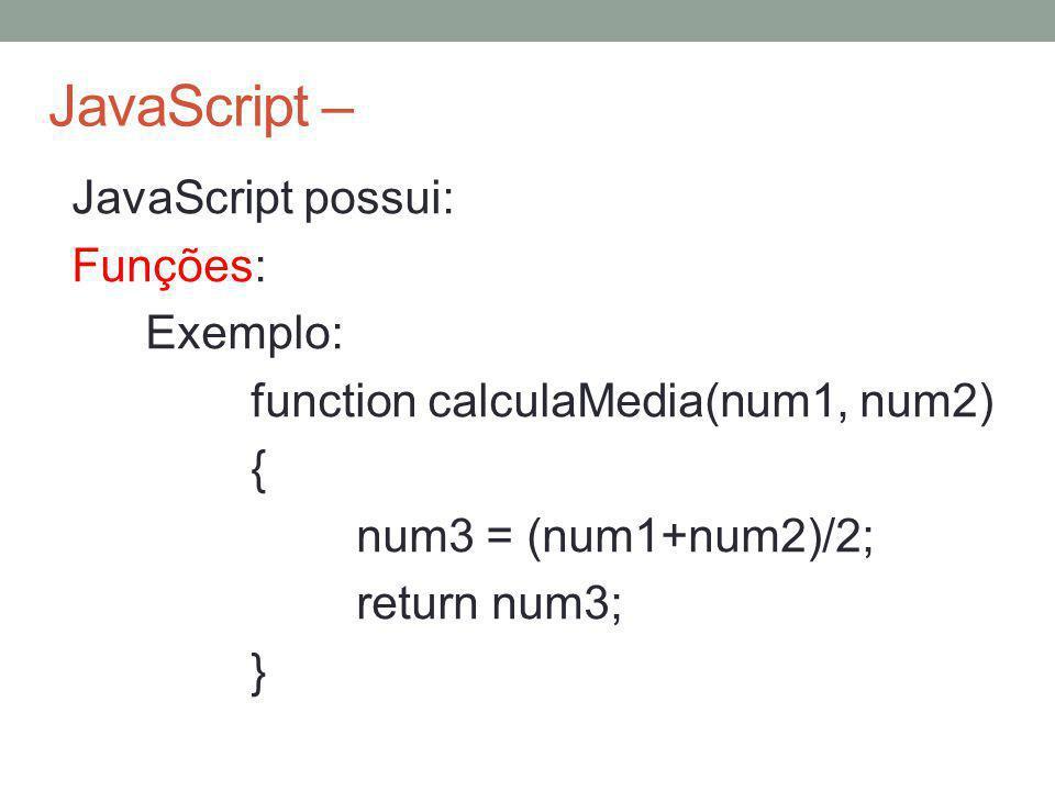 JavaScript – JavaScript possui: Funções: Exemplo: function calculaMedia(num1, num2) { num3 = (num1+num2)/2; return num3; }