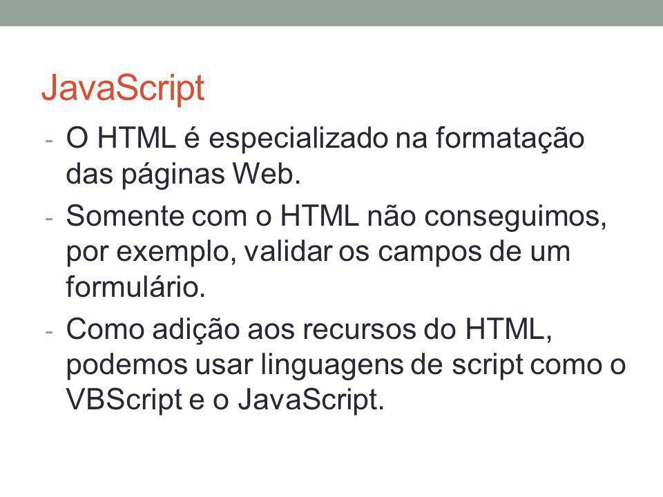 JavaScript - O HTML é especializado na formatação das páginas Web. - Somente com o HTML não conseguimos, por exemplo, validar os campos de um formulár