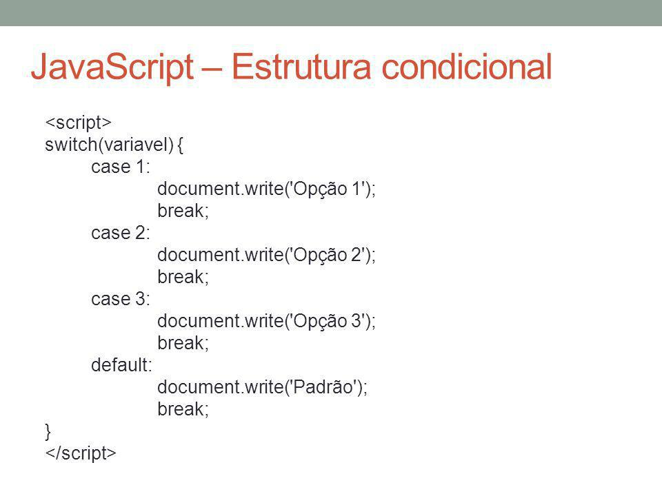 JavaScript – Estrutura condicional switch(variavel) { case 1: document.write('Opção 1'); break; case 2: document.write('Opção 2'); break; case 3: docu