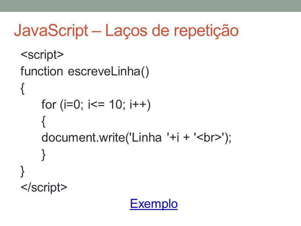 JavaScript – Laços de repetição function escreveLinha() { for (i=0; i<= 10; i++) { document.write('Linha '+i + ' '); } Exemplo