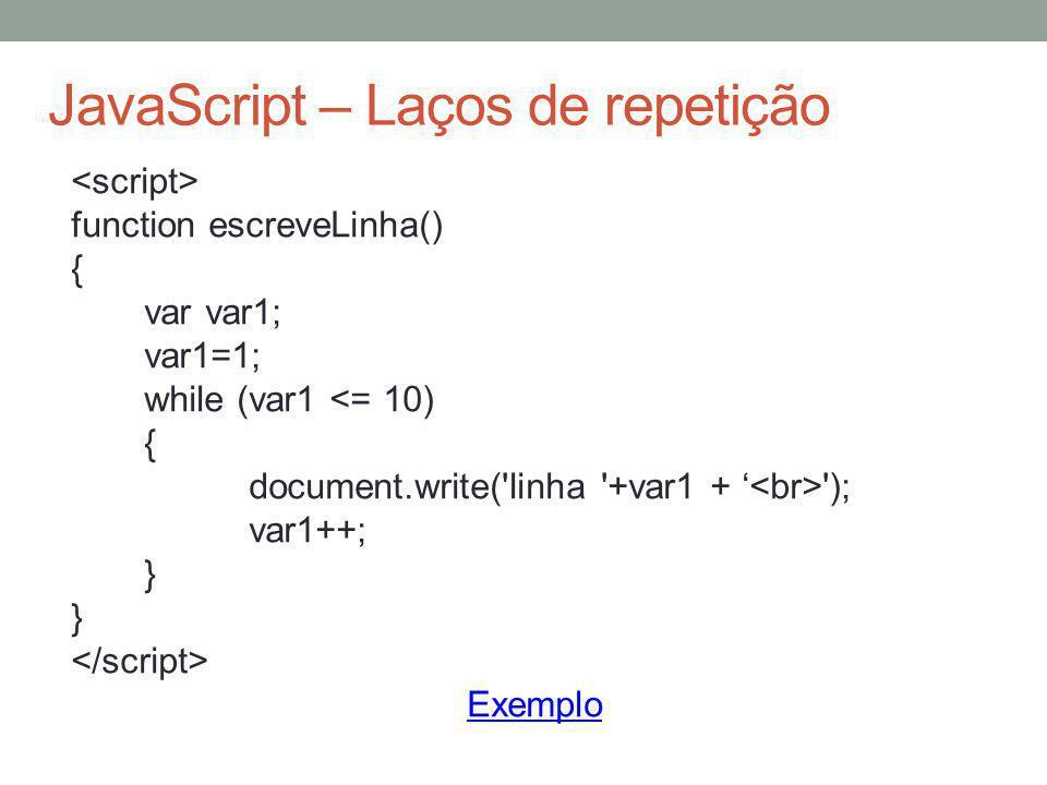 JavaScript – Laços de repetição function escreveLinha() { var var1; var1=1; while (var1 <= 10) { document.write('linha '+var1 + ' '); var1++; } Exempl