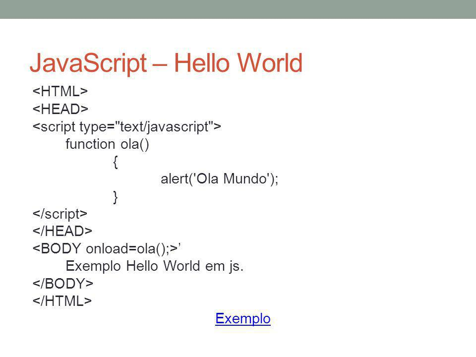 JavaScript – Hello World function ola() { alert('Ola Mundo'); } ' Exemplo Hello World em js. Exemplo