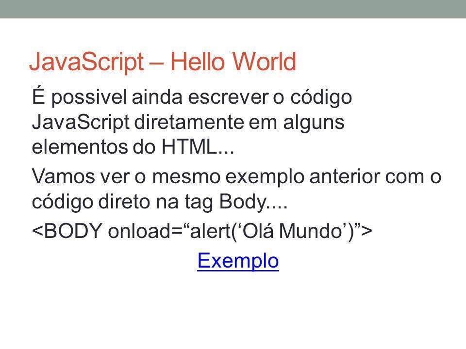 JavaScript – Hello World É possivel ainda escrever o código JavaScript diretamente em alguns elementos do HTML... Vamos ver o mesmo exemplo anterior c