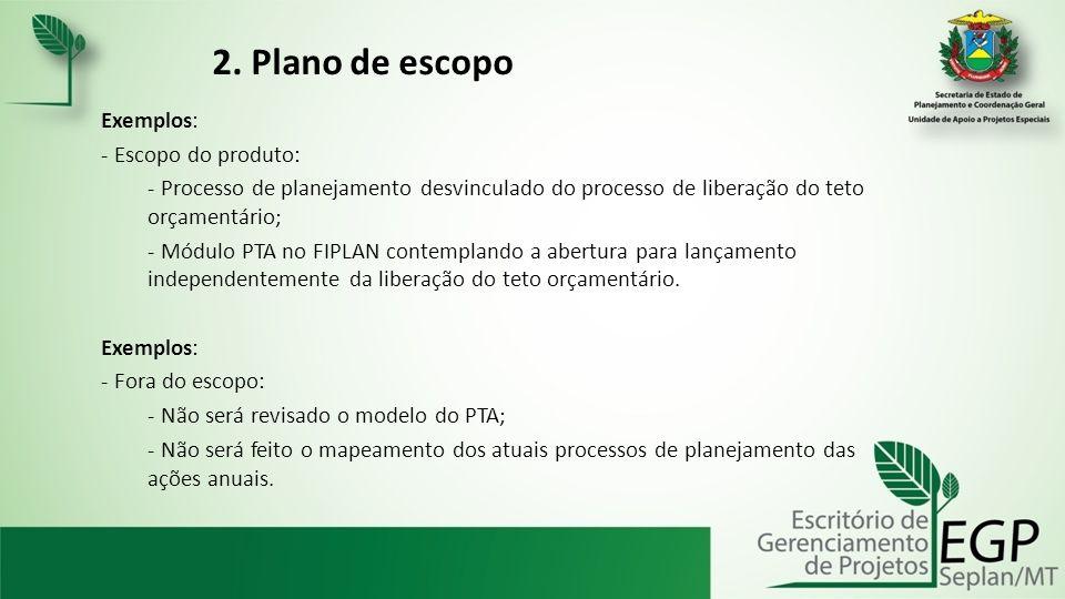 2. Plano de escopo Exemplos: - Escopo do produto: - Processo de planejamento desvinculado do processo de liberação do teto orçamentário; - Módulo PTA