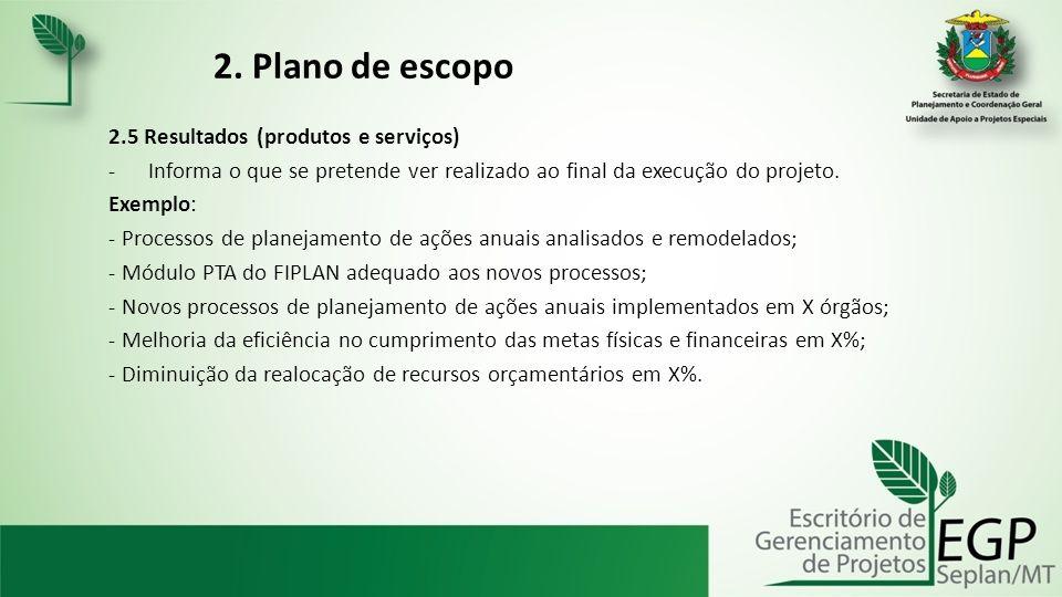 2. Plano de escopo 2.5 Resultados (produtos e serviços) -Informa o que se pretende ver realizado ao final da execução do projeto. Exemplo: - Processos