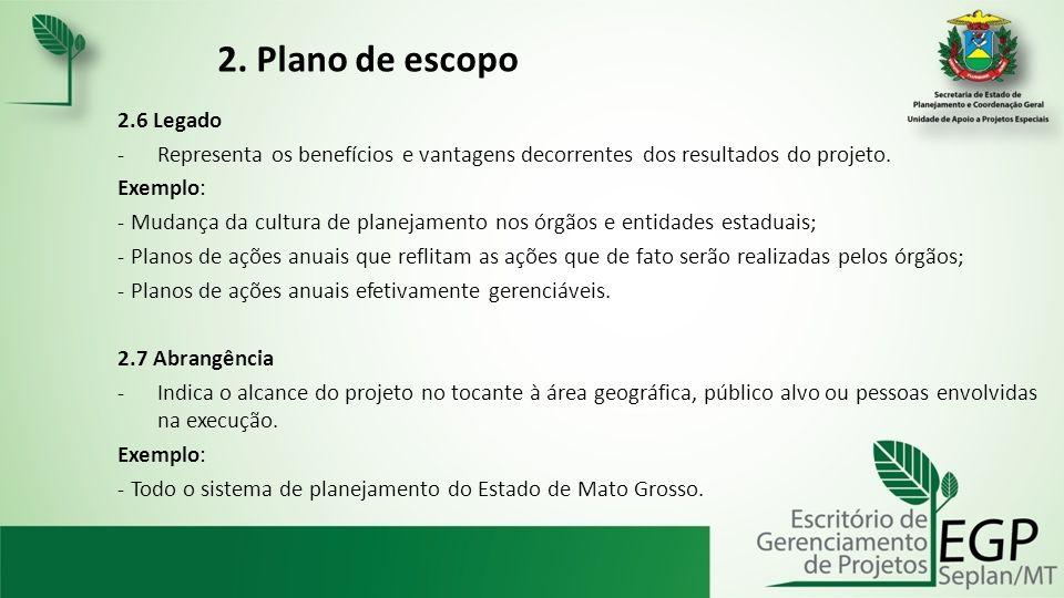 2. Plano de escopo 2.6 Legado -Representa os benefícios e vantagens decorrentes dos resultados do projeto. Exemplo: - Mudança da cultura de planejamen