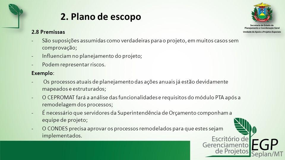 2. Plano de escopo 2.8 Premissas -São suposições assumidas como verdadeiras para o projeto, em muitos casos sem comprovação; -Influenciam no planejame