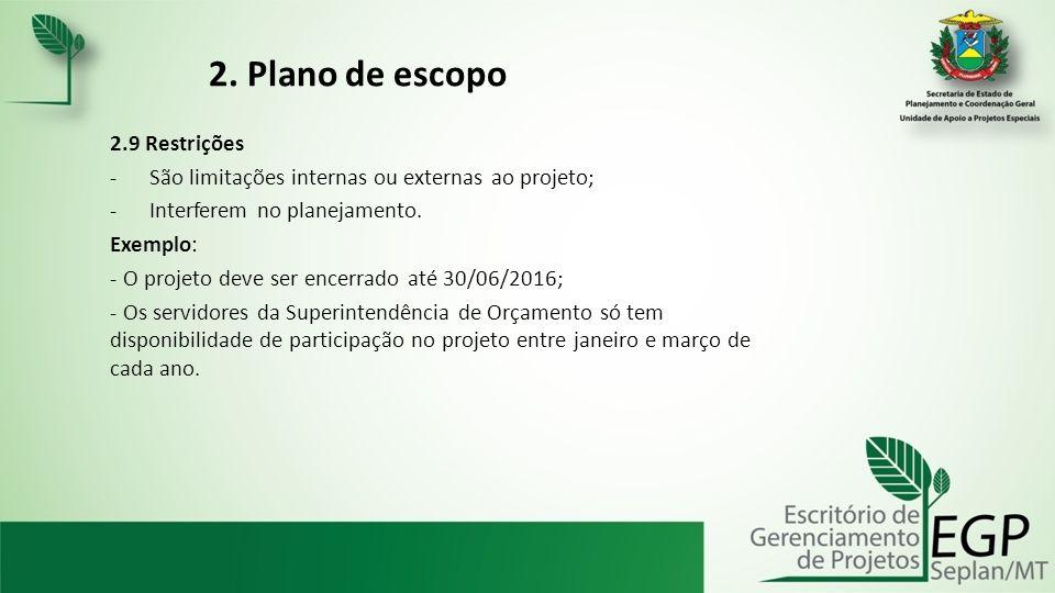 2. Plano de escopo 2.9 Restrições -São limitações internas ou externas ao projeto; -Interferem no planejamento. Exemplo: - O projeto deve ser encerrad