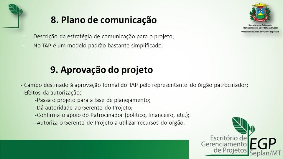 8. Plano de comunicação -Descrição da estratégia de comunicação para o projeto; -No TAP é um modelo padrão bastante simplificado. 9. Aprovação do proj
