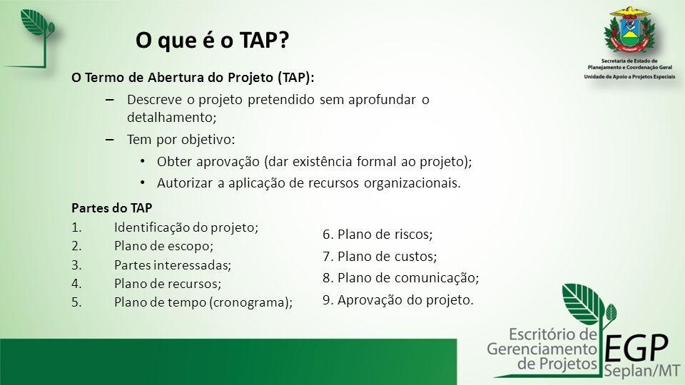 O que é o TAP? O Termo de Abertura do Projeto (TAP): – Descreve o projeto pretendido sem aprofundar o detalhamento; – Tem por objetivo: Obter aprovaçã